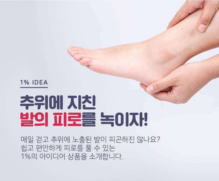 추위에 지친 발의 피로를 녹이자! 매일 걷고 추위에 노출된 발이 피곤하진 않나요? 쉽고 편안하게 피로를 풀 수 있는 1%의 아이디어 상품을 소개합니다.